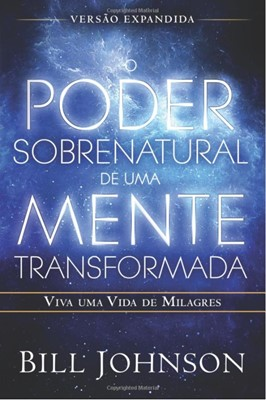 O poder sobrenatural de uma mente transformada [versão expandida]