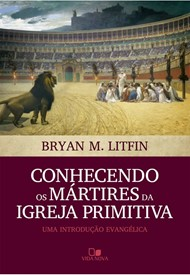 Conhecendo os mártires da igreja primitiva